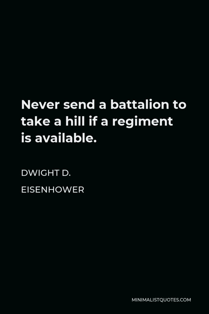 Dwight D. Eisenhower Quote - Never send a battalion to take a hill if a regiment is available.