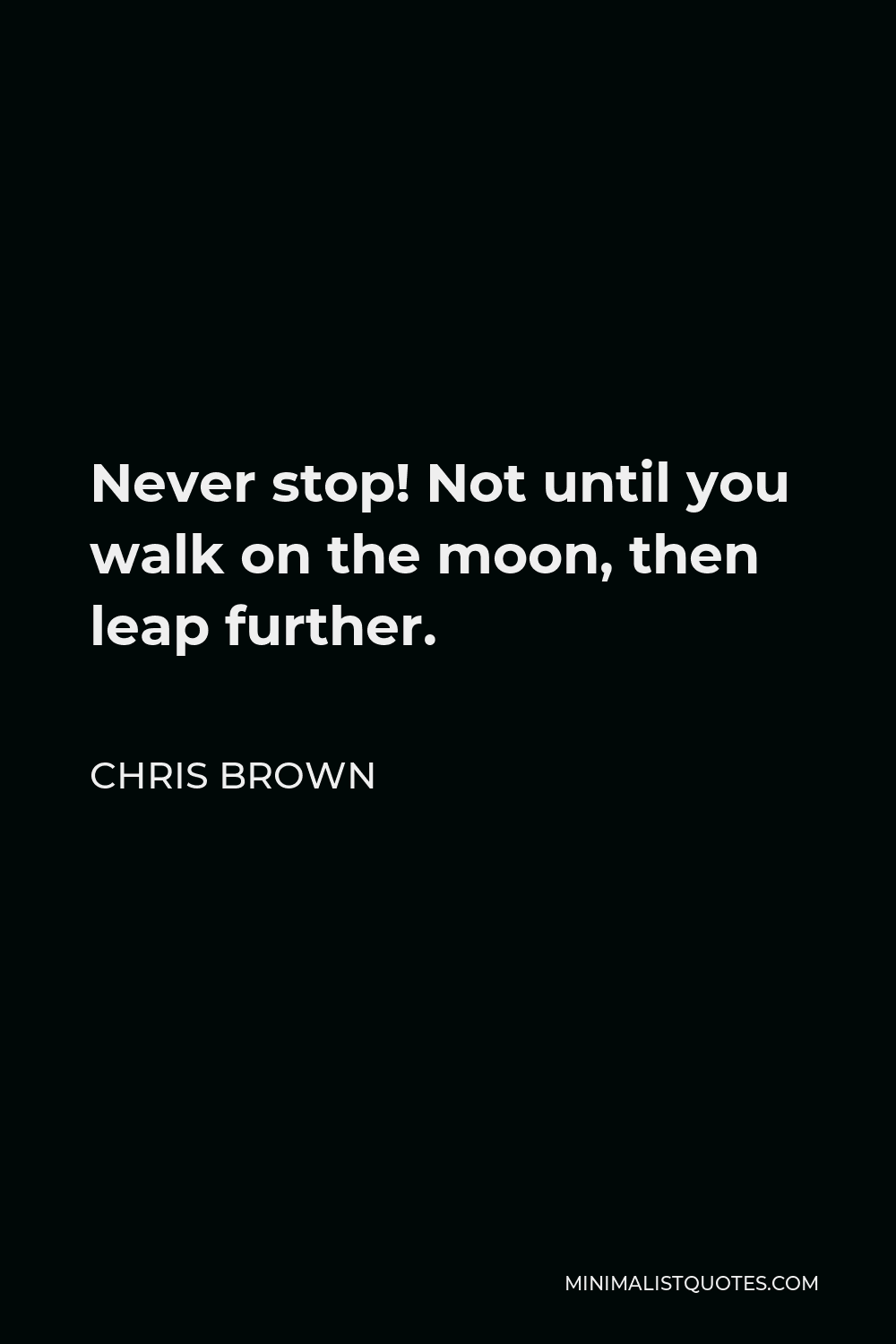 Chris Brown Quote - Never stop! Not until you walk on the moon, then leap further.