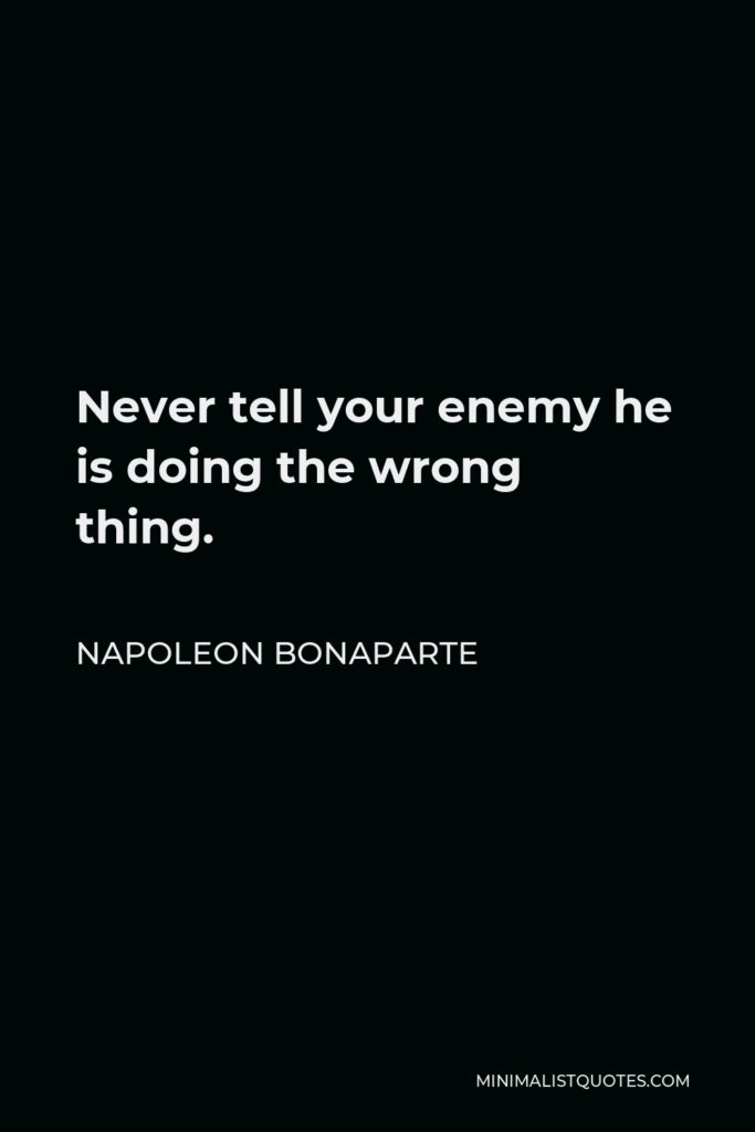 Napoleon Bonaparte Quote - Never tell your enemy he is doing the wrong thing.