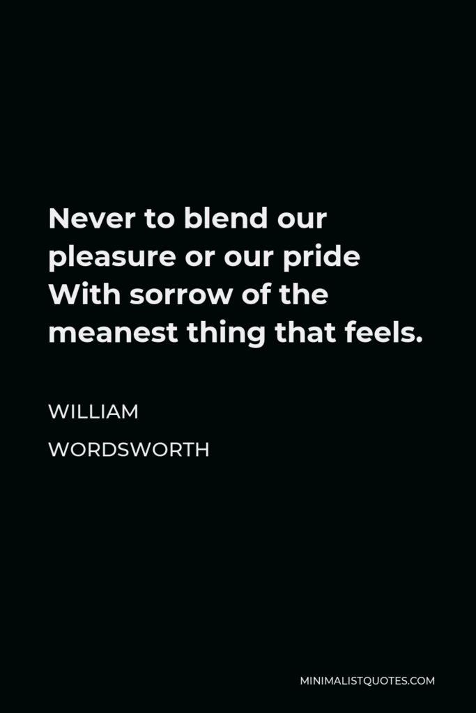 William Wordsworth Quote - Never to blend our pleasure or our pride With sorrow of the meanest thing that feels.