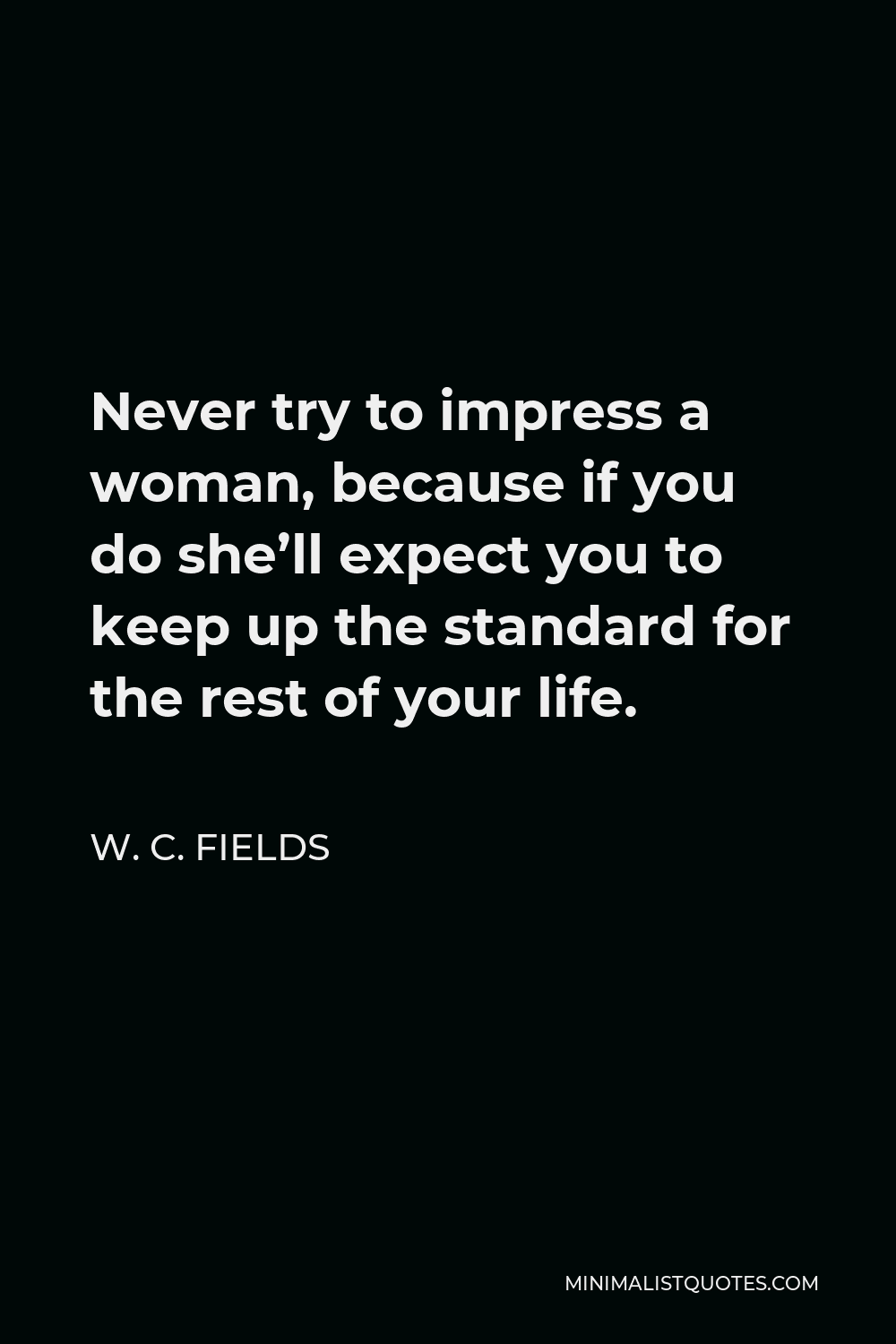 W. C. Fields Quote - Never try to impress a woman, because if you do she'll expect you to keep up the standard for the rest of your life.