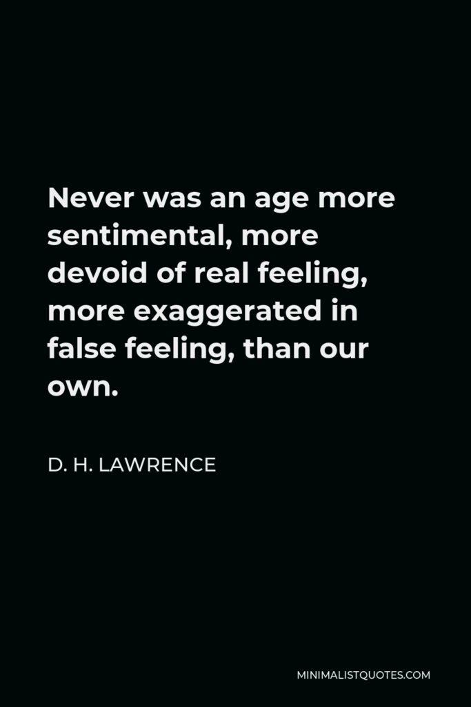 D. H. Lawrence Quote - Never was an age more sentimental, more devoid of real feeling, more exaggerated in false feeling, than our own.