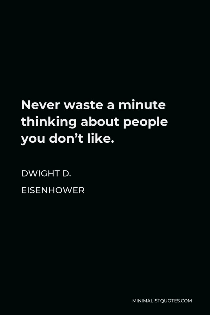 Dwight D. Eisenhower Quote - Never waste a minute thinking about people you don't like.
