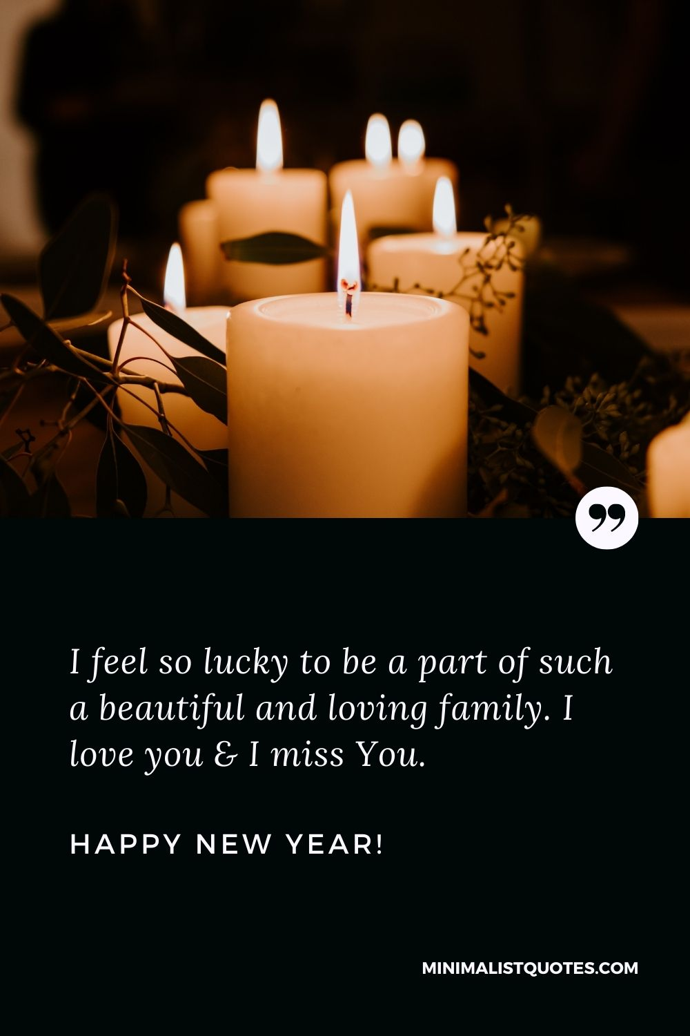 New Year Wishes For Family: I feel so lucky to be a part of such a beautiful and loving family. I love you & I miss You. Happy New Year!