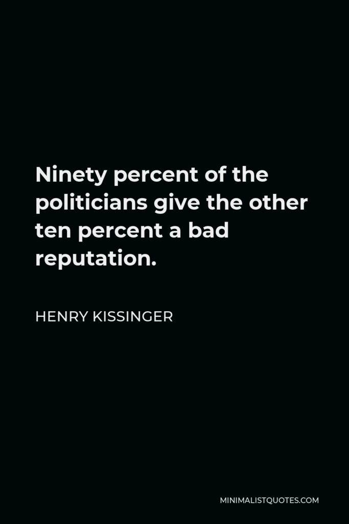 Henry Kissinger Quote - Ninety percent of the politicians give the other ten percent a bad reputation.