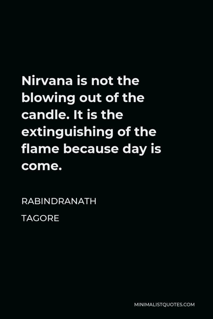 Rabindranath Tagore Quote - Nirvana is not the blowing out of the candle. It is the extinguishing of the flame because day is come.