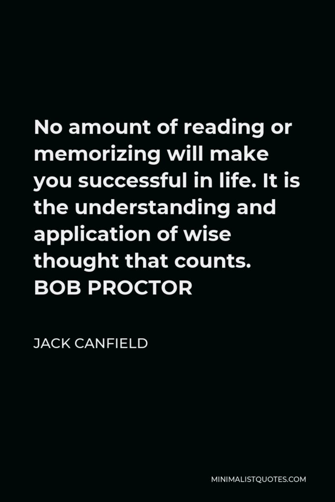 Jack Canfield Quote - No amount of reading or memorizing will make you successful in life. It is the understanding and application of wise thought that counts. BOB PROCTOR