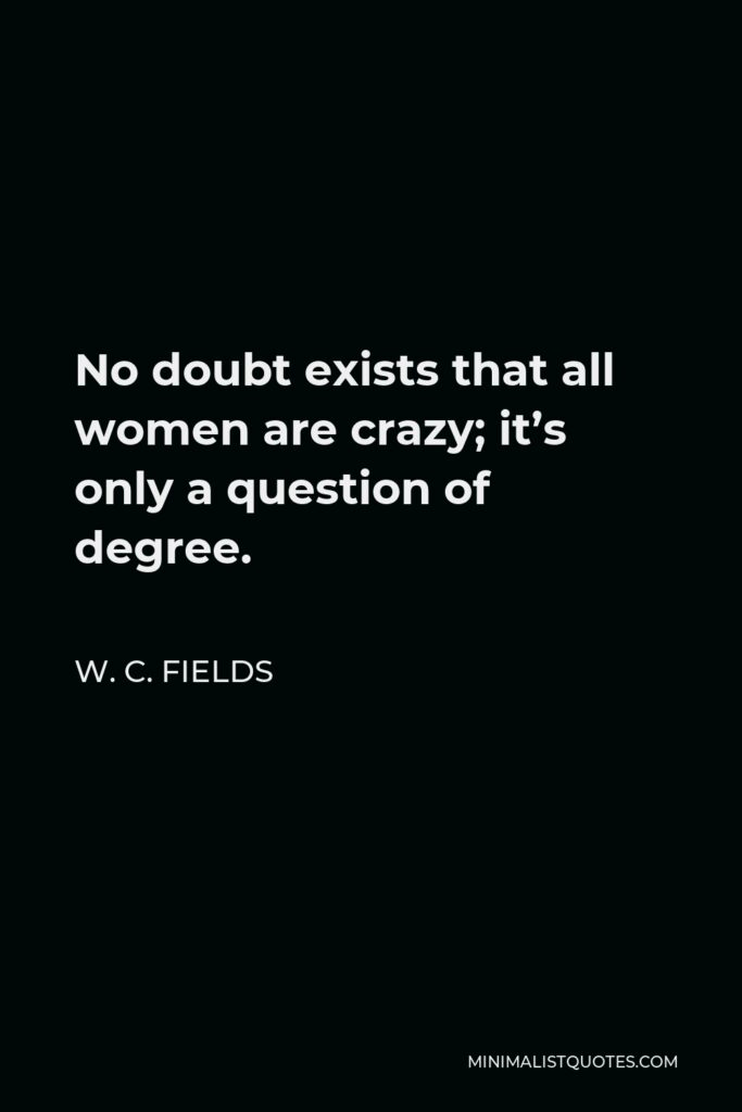 W. C. Fields Quote - No doubt exists that all women are crazy; it's only a question of degree.