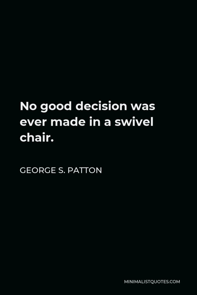 George S. Patton Quote - No good decision was ever made in a swivel chair.