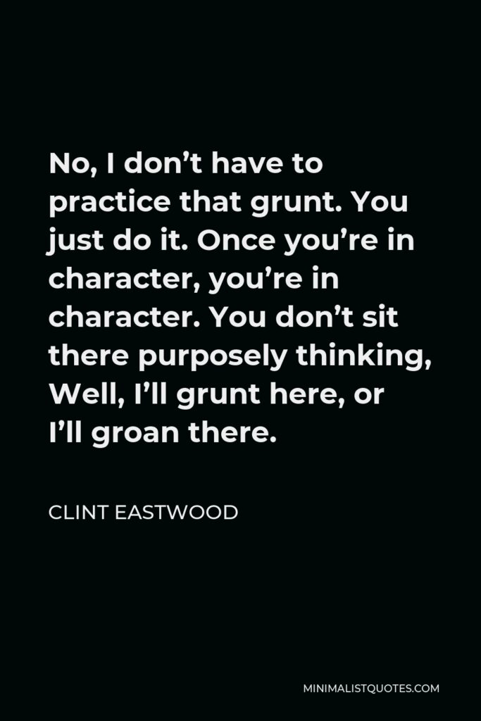Clint Eastwood Quote - No, I don't have to practice that grunt. You just do it. Once you're in character, you're in character. You don't sit there purposely thinking, Well, I'll grunt here, or I'll groan there.