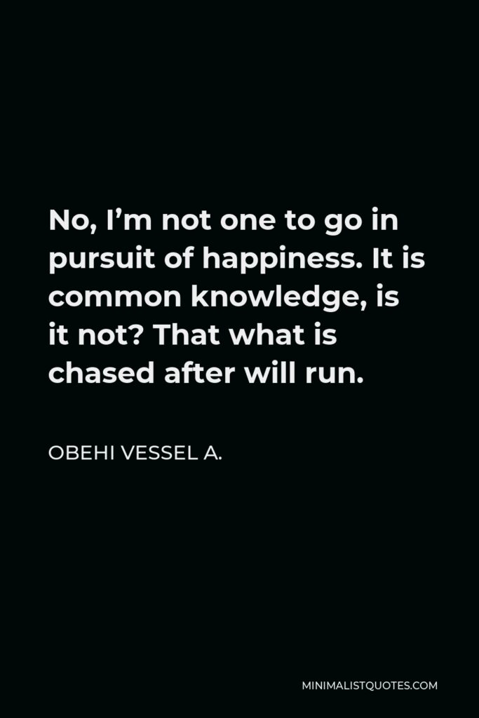Obehi Vessel A. Quote - No, I'm not one to go in pursuit of happiness. It is common knowledge, is it not? That what is chased after will run.