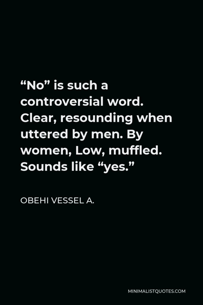 """Obehi Vessel A. Quote - """"No"""" is such a controversial word. Clear, resounding when uttered by men. By women, Low, muffled. Sounds like """"yes."""""""