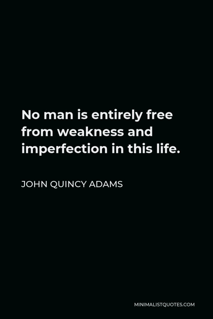 John Quincy Adams Quote - No man is entirely free from weakness and imperfection in this life.
