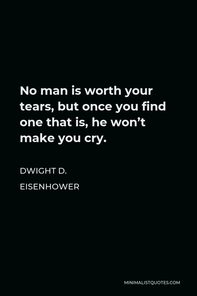 Dwight D. Eisenhower Quote - No man is worth your tears, but once you find one that is, he won't make you cry.