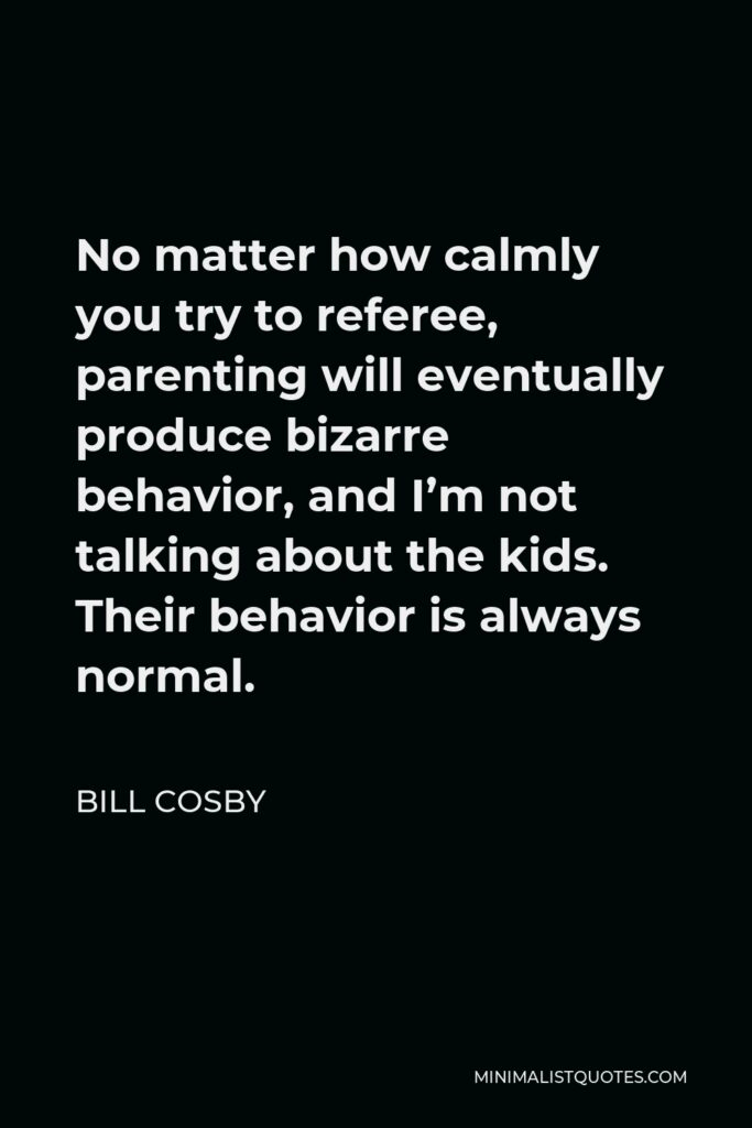 Bill Cosby Quote - No matter how calmly you try to referee, parenting will eventually produce bizarre behavior, and I'm not talking about the kids. Their behavior is always normal.