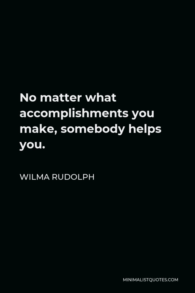 Wilma Rudolph Quote - No matter what accomplishments you make, somebody helps you.
