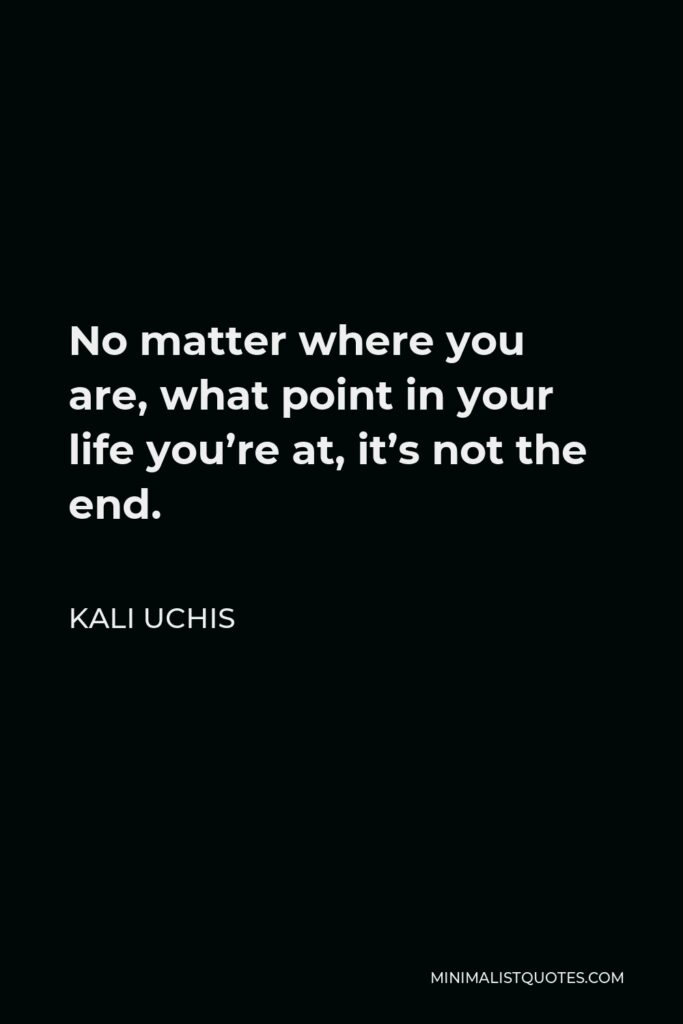 Kali Uchis Quote - No matter where you are, what point in your life you're at, it's not the end.