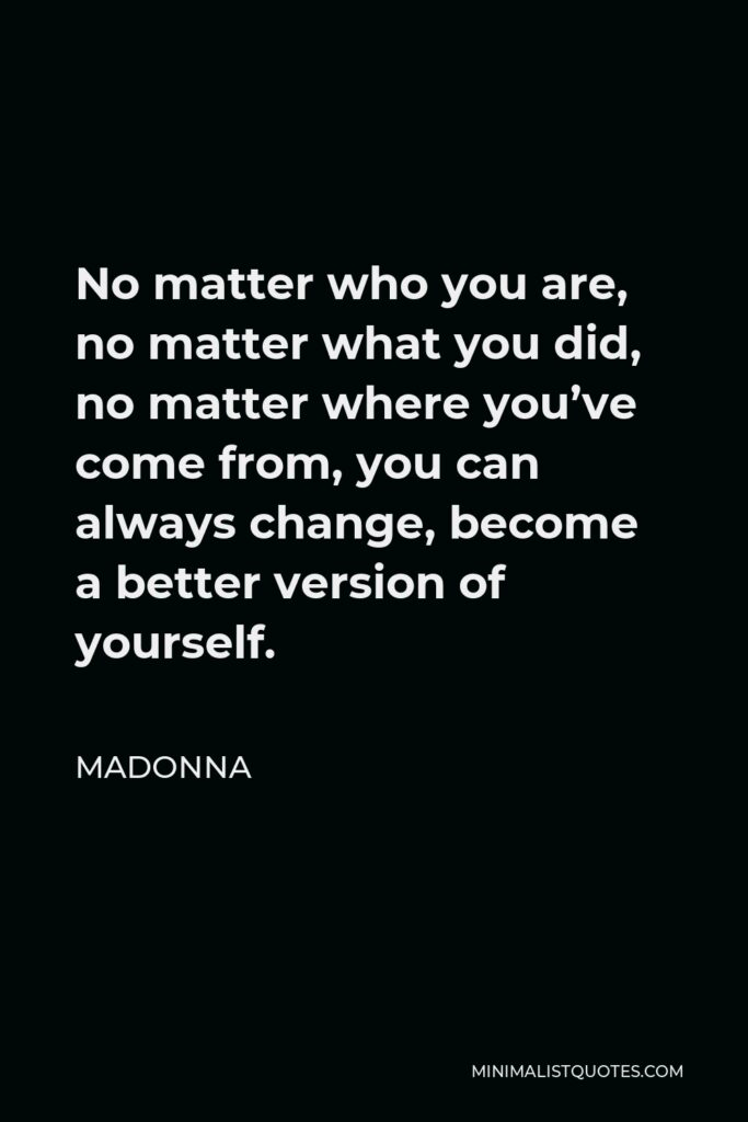 Madonna Quote - No matter who you are, no matter what you did, no matter where you've come from, you can always change, become a better version of yourself.