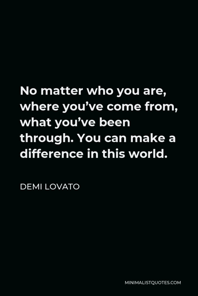Demi Lovato Quote - No matter who you are, where you've come from, what you've been through. You can make a difference in this world.