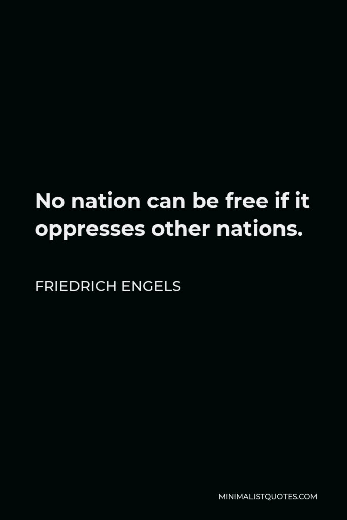Friedrich Engels Quote - No nation can be free if it oppresses other nations.
