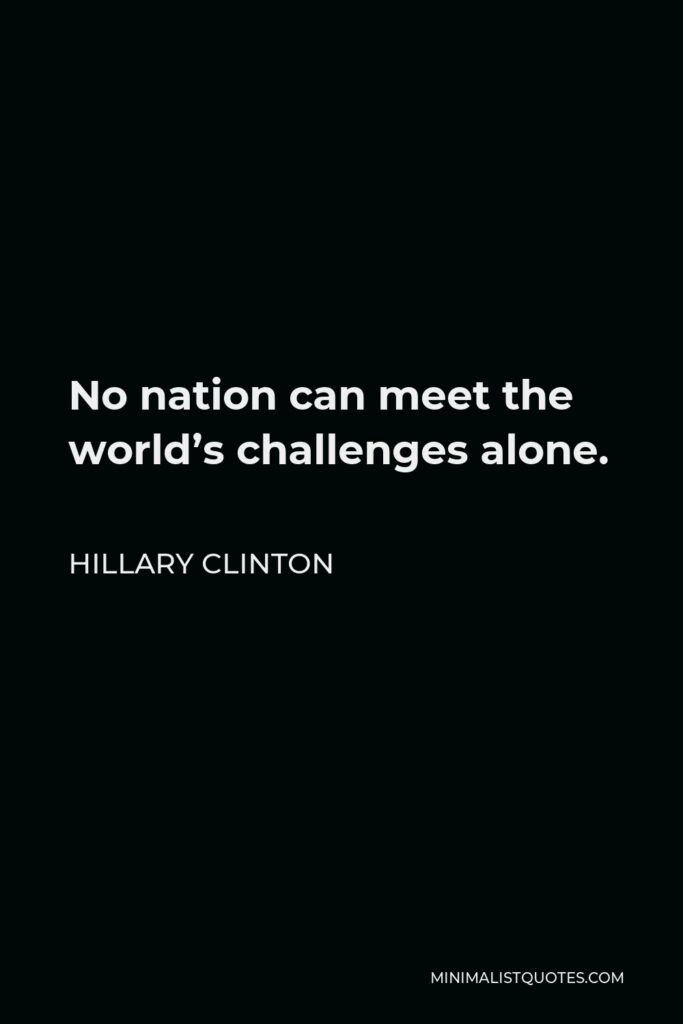 Hillary Clinton Quote - No nation can meet the world's challenges alone.