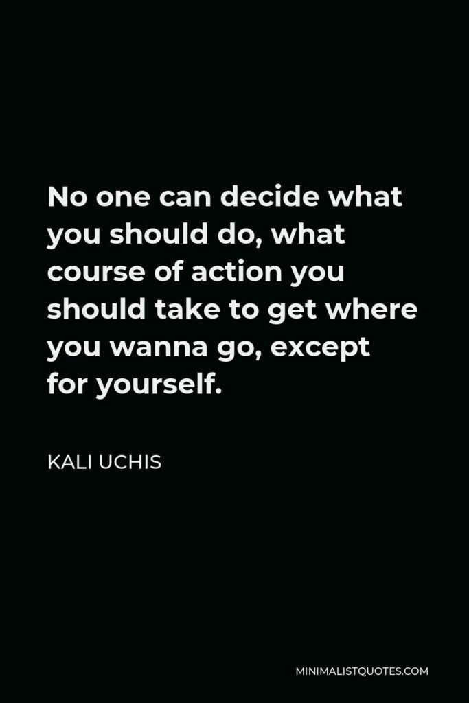 Kali Uchis Quote - No one can decide what you should do, what course of action you should take to get where you wanna go, except for yourself.