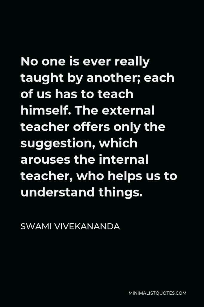 Swami Vivekananda Quote - No one is ever really taught by another; each of us has to teach himself. The external teacher offers only the suggestion, which arouses the internal teacher, who helps us to understand things.