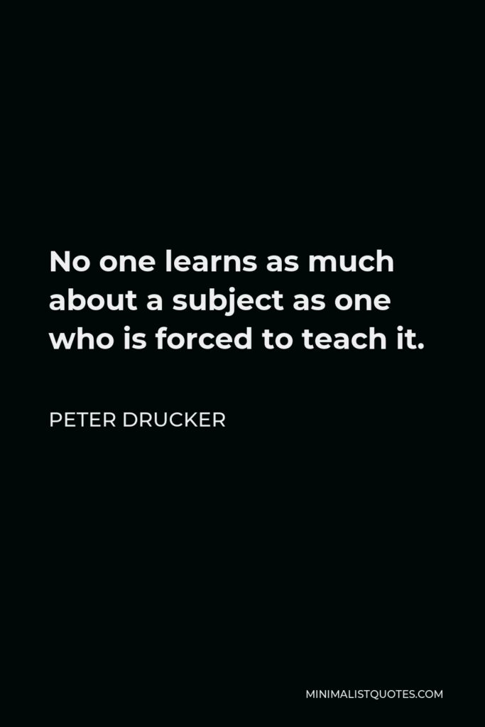 Peter Drucker Quote - No one learns as much about a subject as one who is forced to teach it.