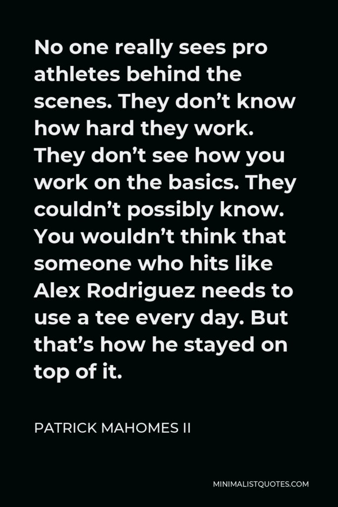 Patrick Mahomes II Quote - No one really sees pro athletes behind the scenes. They don't know how hard they work. They don't see how you work on the basics. They couldn't possibly know. You wouldn't think that someone who hits like Alex Rodriguez needs to use a tee every day. But that's how he stayed on top of it.
