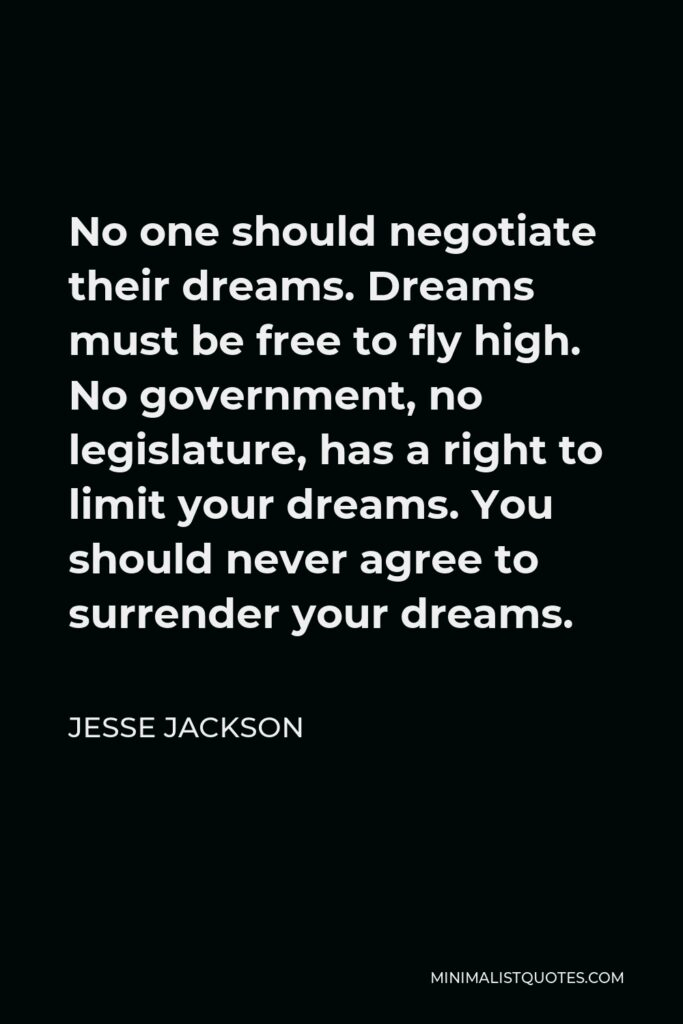 Jesse Jackson Quote - No one should negotiate their dreams. Dreams must be free to fly high. No government, no legislature, has a right to limit your dreams. You should never agree to surrender your dreams.