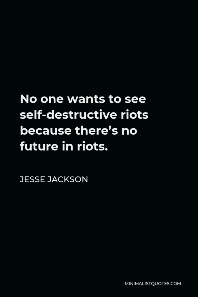 Jesse Jackson Quote - No one wants to see self-destructive riots because there's no future in riots.