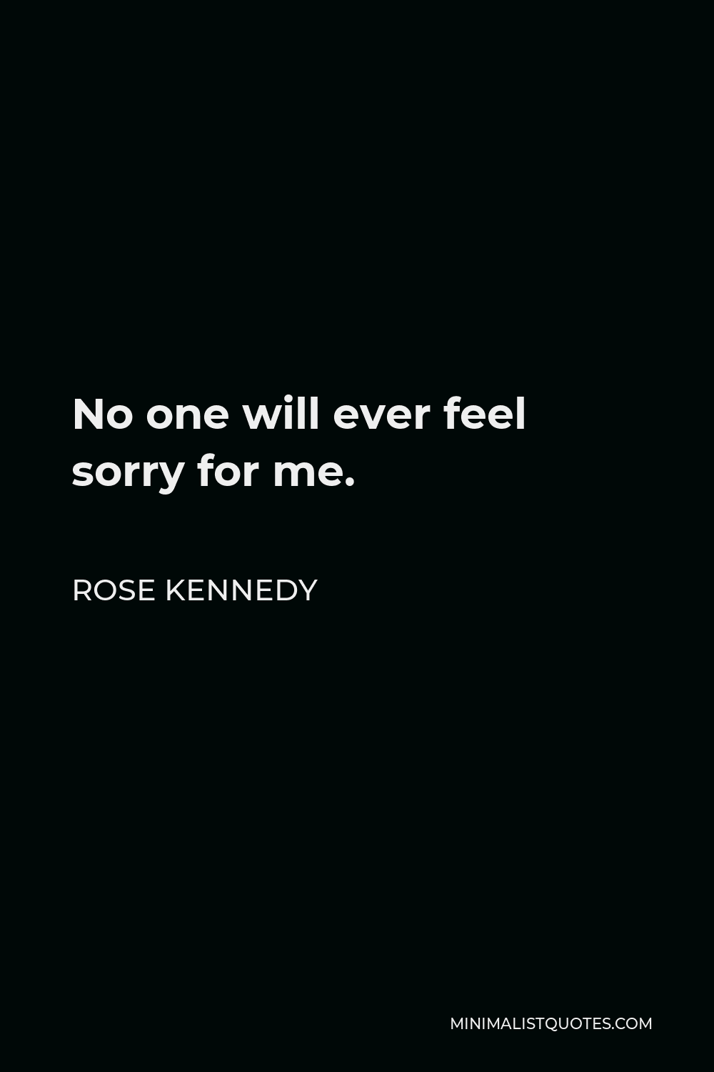Rose Kennedy Quote - No one will ever feel sorry for me.