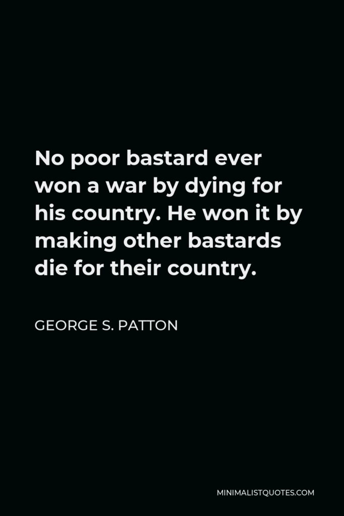 George S. Patton Quote - No poor bastard ever won a war by dying for his country. He won it by making other bastards die for their country.