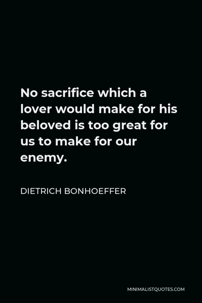 Dietrich Bonhoeffer Quote - No sacrifice which a lover would make for his beloved is too great for us to make for our enemy.