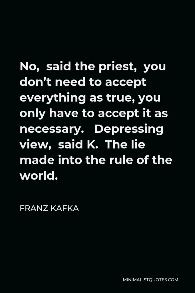 Franz Kafka Quote - No, said the priest, you don't need to accept everything as true, you only have to accept it as necessary. Depressing view, said K. The lie made into the rule of the world.