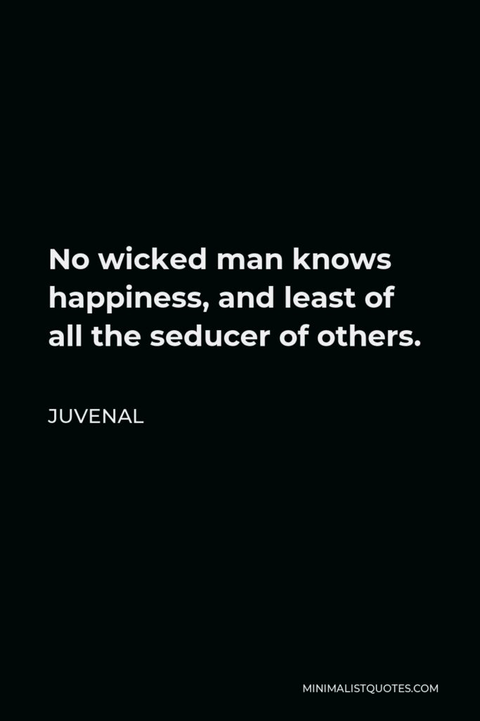 Juvenal Quote - No wicked man knows happiness, and least of all the seducer of others.