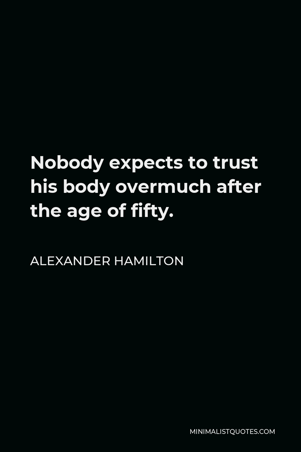 Alexander Hamilton Quote - Nobody expects to trust his body overmuch after the age of fifty.