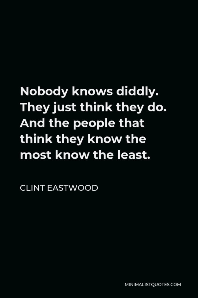 Clint Eastwood Quote - Nobody knows diddly. They just think they do. And the people that think they know the most know the least.