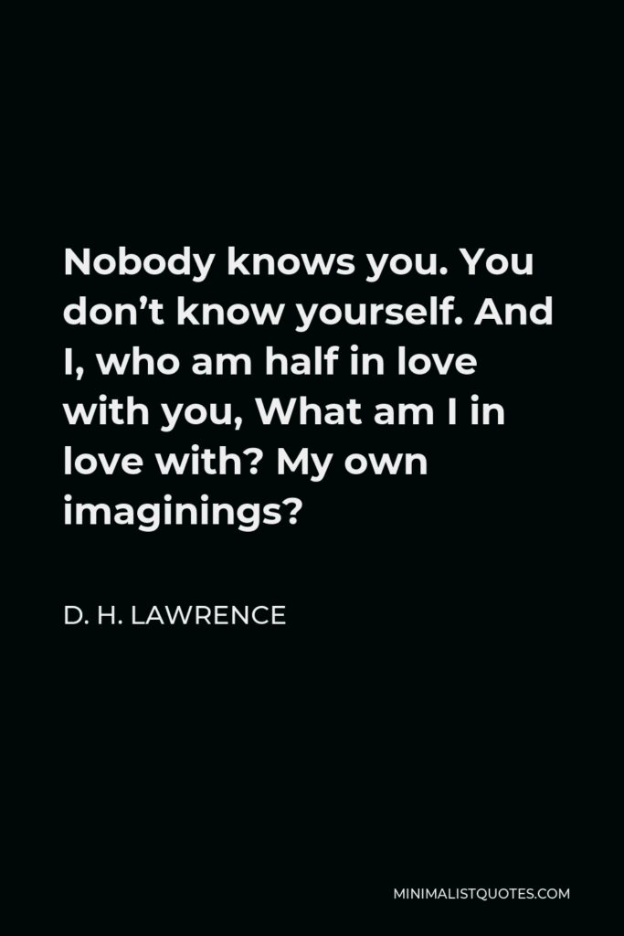 D. H. Lawrence Quote - Nobody knows you. You don't know yourself. And I, who am half in love with you, What am I in love with? My own imaginings?