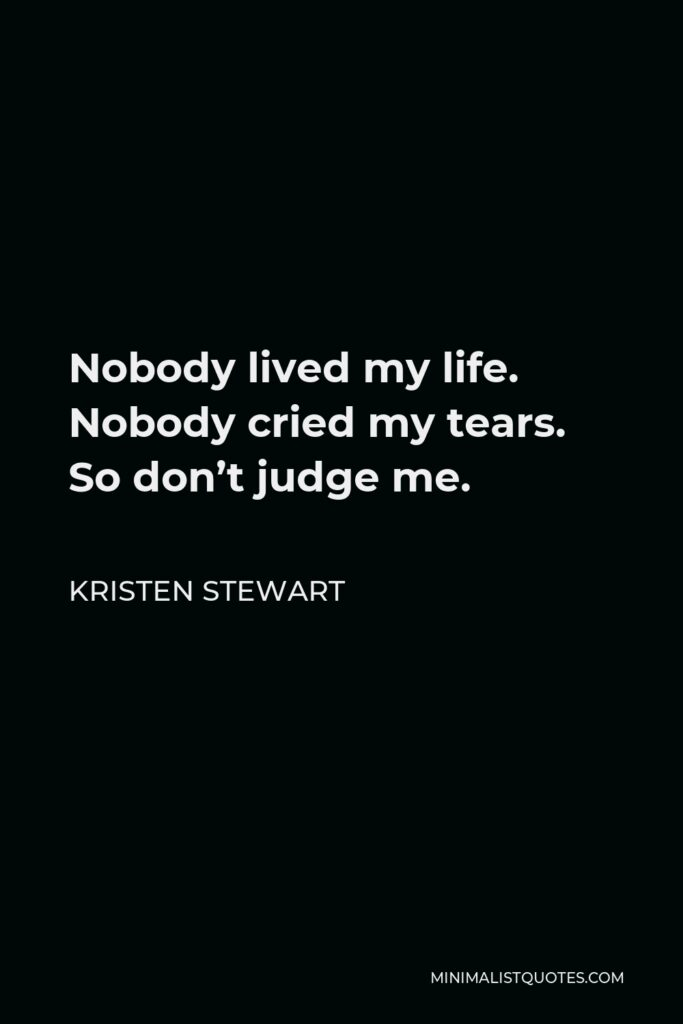 Kristen Stewart Quote - Nobody lived my life. Nobody cried my tears. So don't judge me.