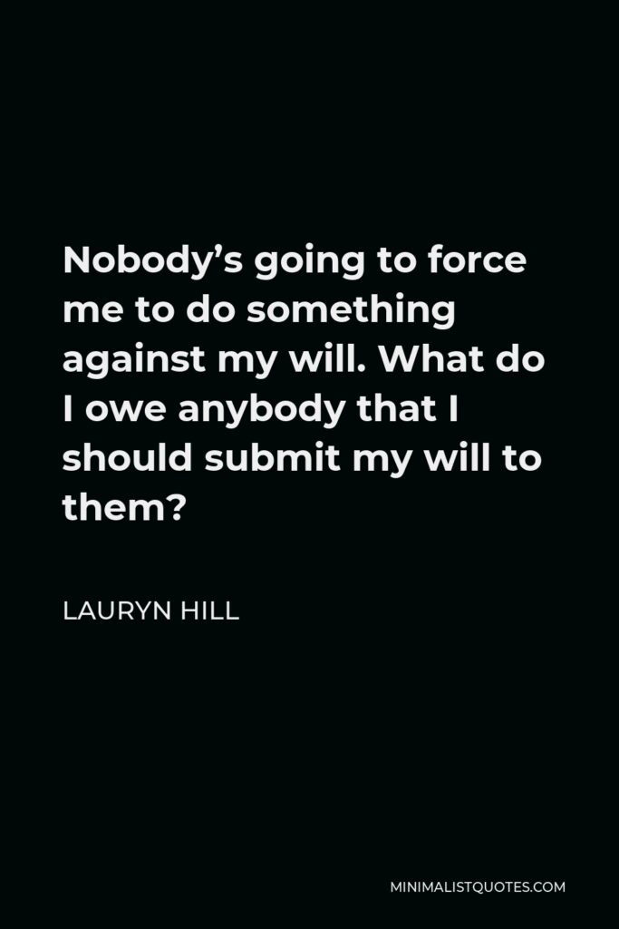 Lauryn Hill Quote - Nobody's going to force me to do something against my will. What do I owe anybody that I should submit my will to them?