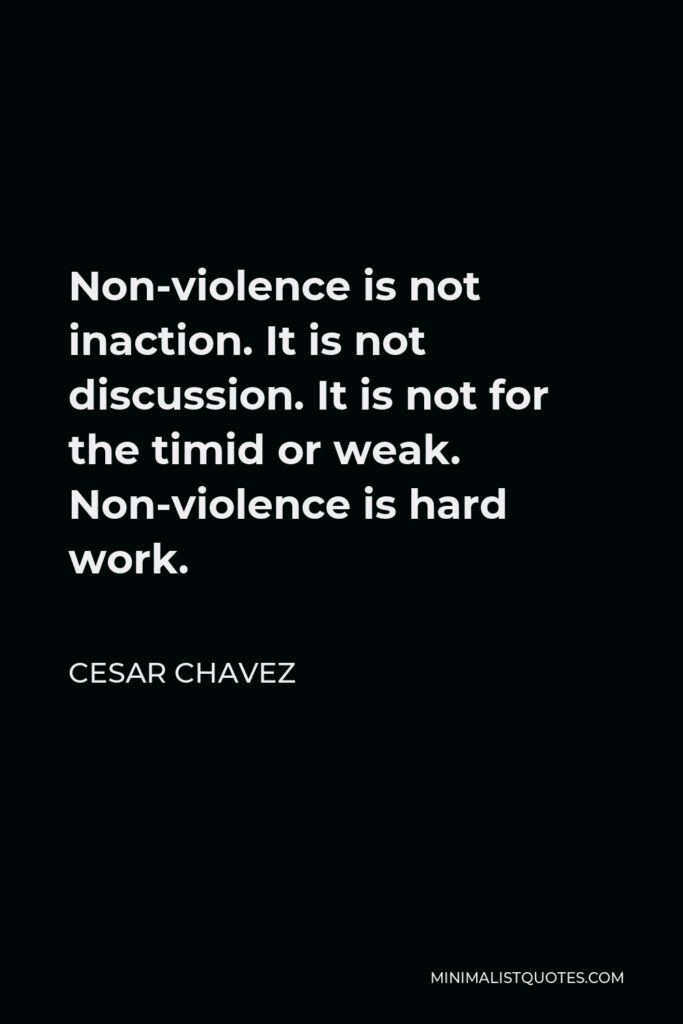 Cesar Chavez Quote - Non-violence is not inaction. It is not discussion. It is not for the timid or weak. Non-violence is hard work.