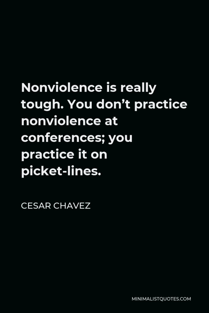 Cesar Chavez Quote - Nonviolence is really tough. You don't practice nonviolence at conferences; you practice it on picket-lines.