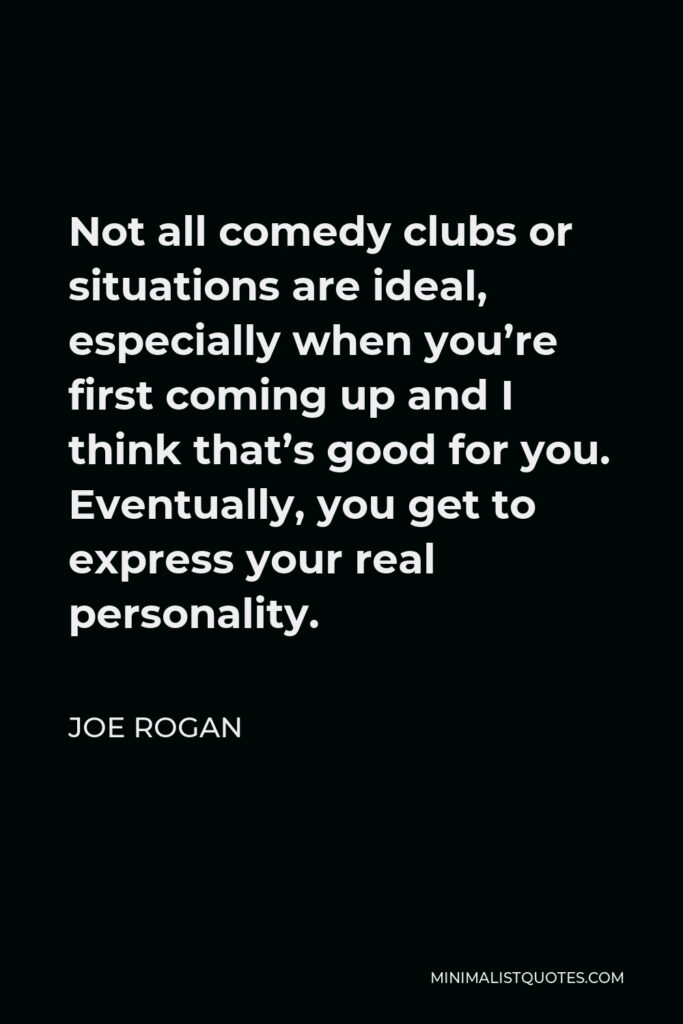 Joe Rogan Quote - Not all comedy clubs or situations are ideal, especially when you're first coming up and I think that's good for you. Eventually, you get to express your real personality.
