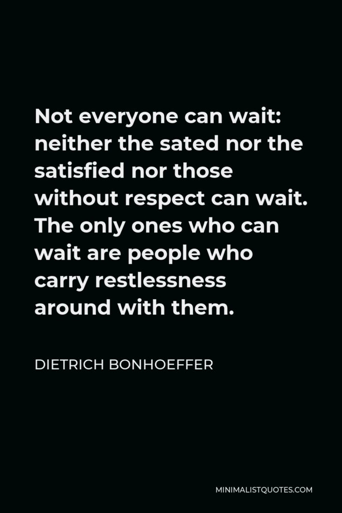 Dietrich Bonhoeffer Quote - Not everyone can wait: neither the sated nor the satisfied nor those without respect can wait. The only ones who can wait are people who carry restlessness around with them.