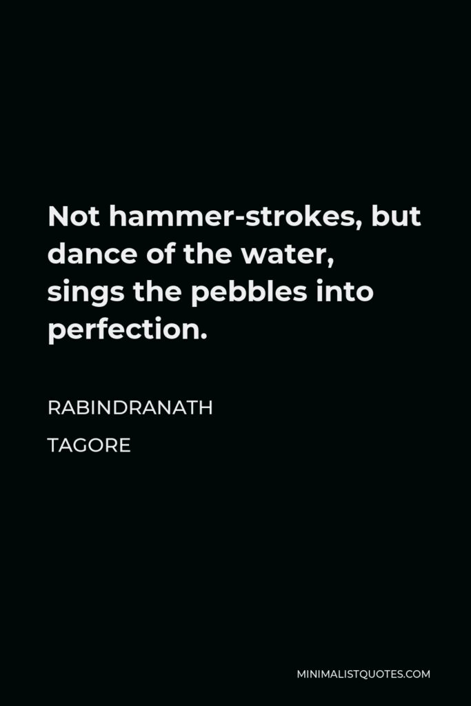 Rabindranath Tagore Quote - Not hammer-strokes, but dance of the water, sings the pebbles into perfection.