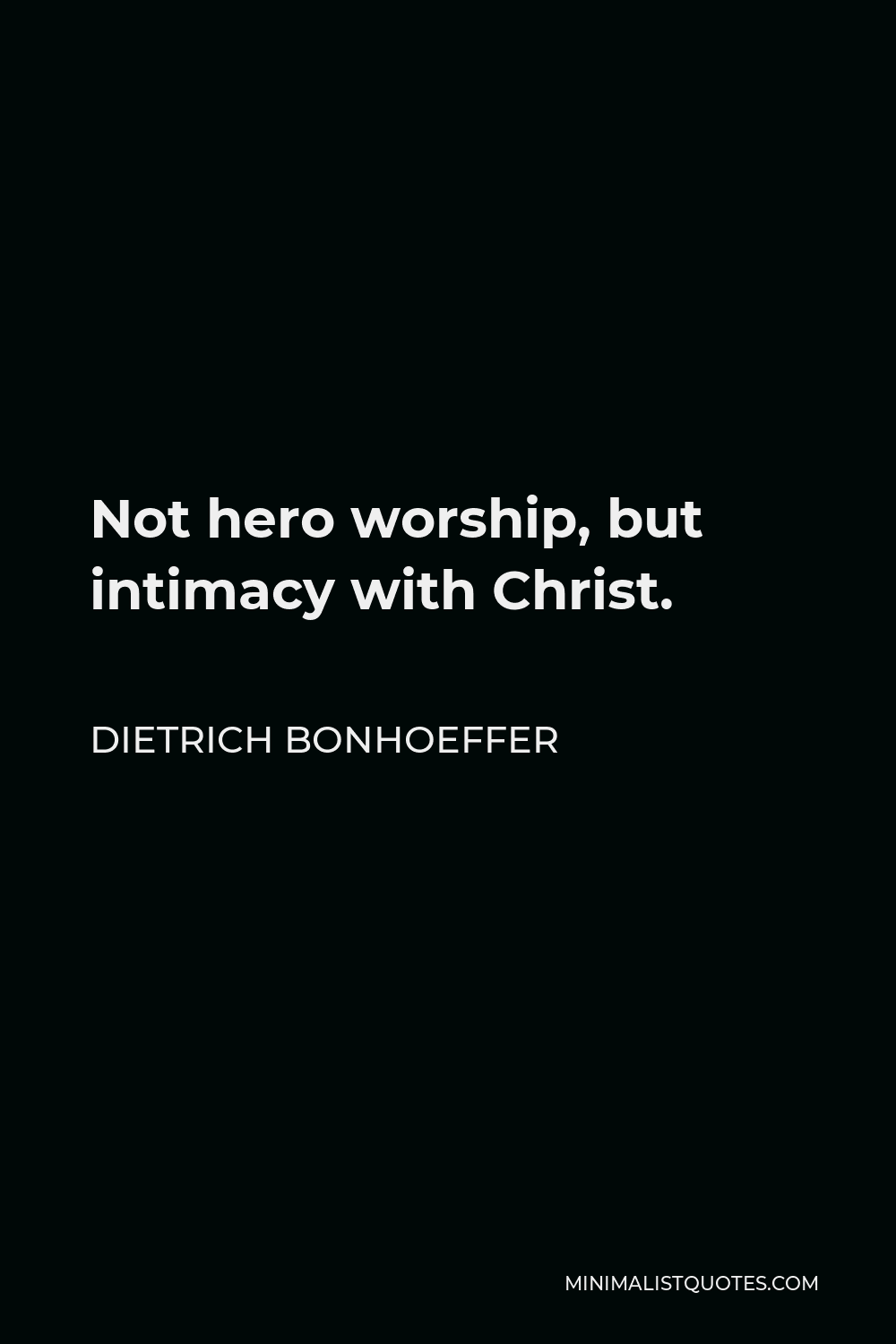 Dietrich Bonhoeffer Quote - Not hero worship, but intimacy with Christ.