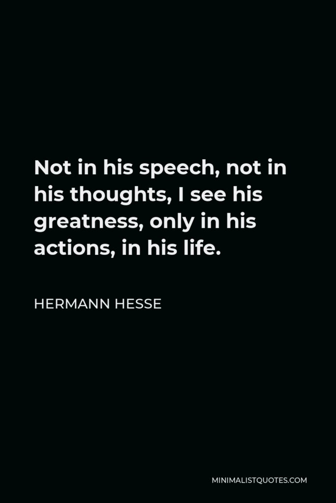 Hermann Hesse Quote - Not in his speech, not in his thoughts, I see his greatness, only in his actions, in his life.