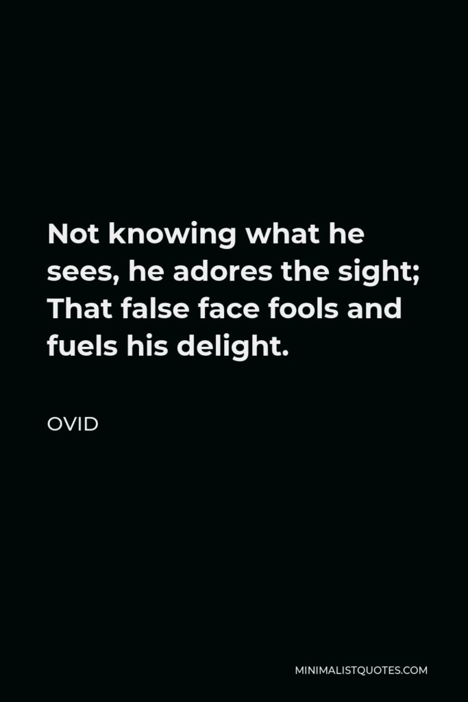 Ovid Quote - Not knowing what he sees, he adores the sight; That false face fools and fuels his delight.