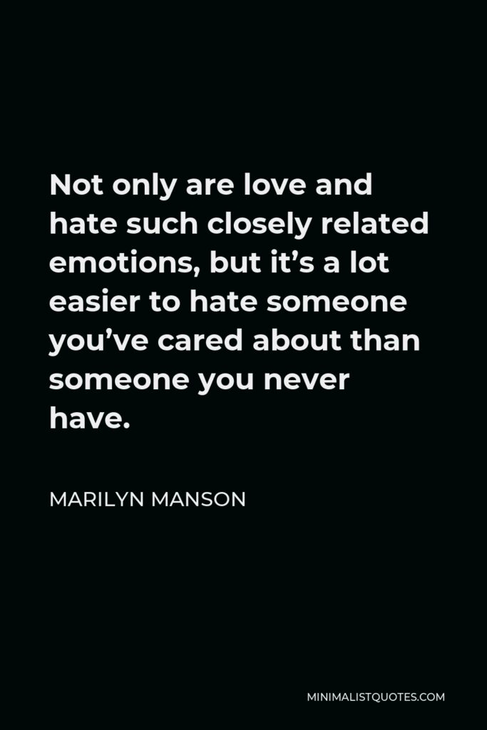 Marilyn Manson Quote - Not only are love and hate such closely related emotions, but it's a lot easier to hate someone you've cared about than someone you never have.